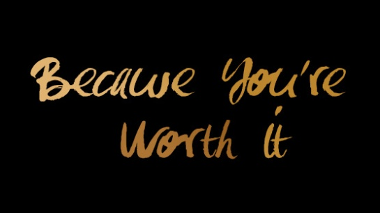 BECAUSE YOU ARE WORTH IT.....AMEN